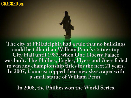 CRACKED.COM The city of Philadelphia had rule that a no buildings could be taller than William Penn's statue atop City Hall until 1987, when One Liber