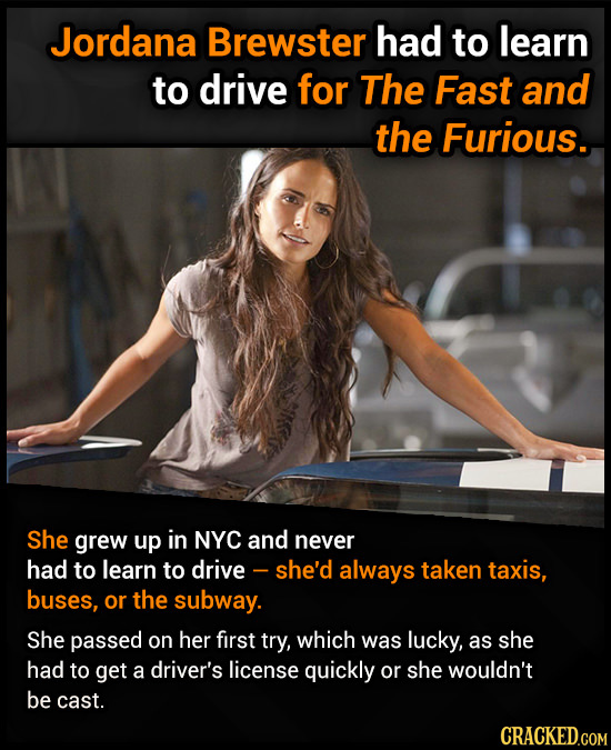 Jordana Brewster had to learn to drive for The Fast and the Furious. She grew up in NYC and never had to learn to drive - - she'd always taken taxis,