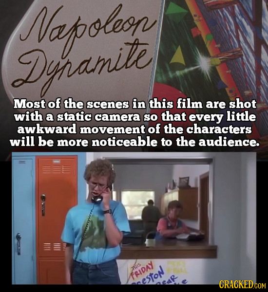 Napoleon Dinamite Most of the scenes in this film are shot with a static camera so that every little awkward movement of the characters will be more n