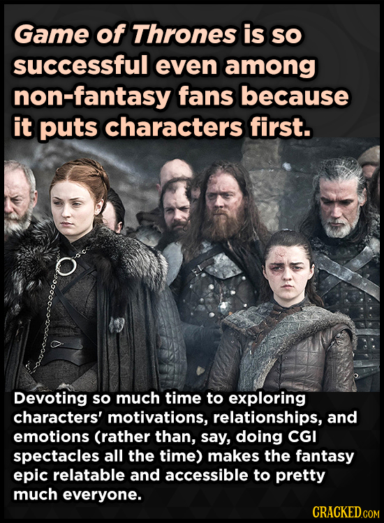Game of Thrones is sO successful even among non-fantasy fans because it puts characters first. Devoting so much time to exploring characters' motivati