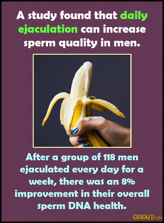 A study found that daily ejaculation can increase sperm quality in men. After a group of 118 men ejaculated every day for a week, there was an 8% impr
