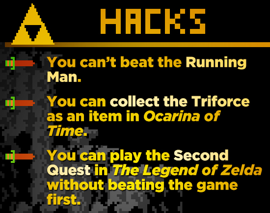 HACKE You can't beat the Running Man. You can collect the Triforce as an item in Ocarina of Time. You can play the Second Quest in The Legend of Zelda
