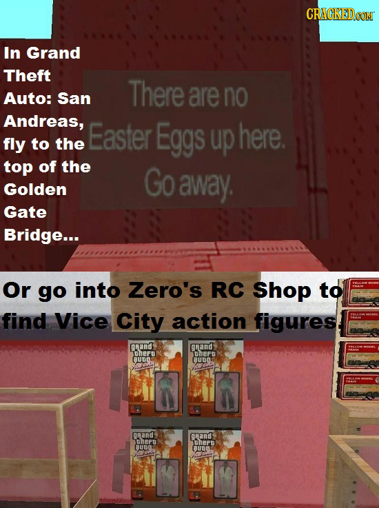 CRACKEDCON In Grand Theft There Auto: San are no Andreas, Easter Eggs up here. fly to the top of the Go Golden away. Gate Bridge... Or go into Zero's