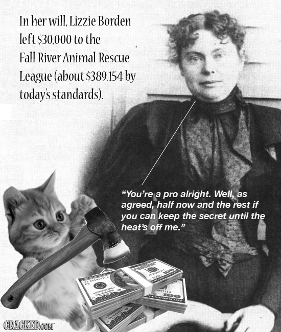 In her will, Lizzie Borden left $30,000 to the Fall River Animal Rescue League (about $389 154 by today's standards). You're a pro alright. Well, as