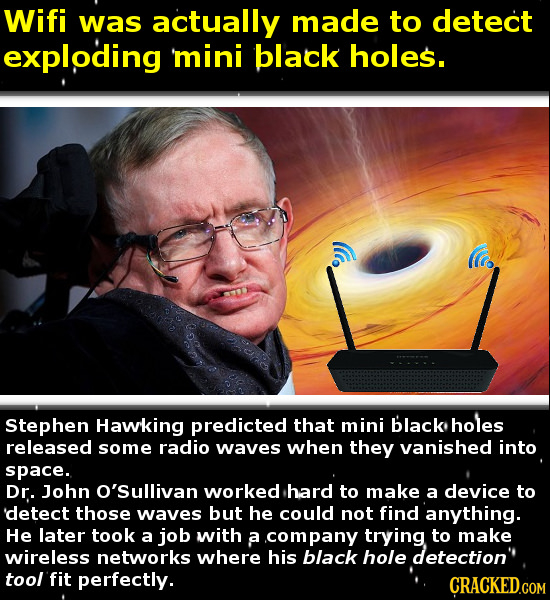 Wifi was actually made to detect exploding mini black holes. Stephen Hawking predicted that mini black holes released some radio waves when they vanis