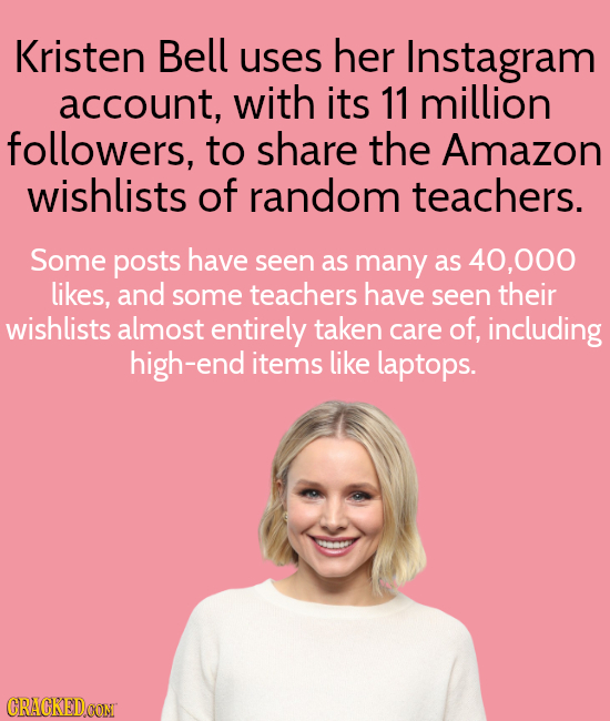 Kristen Bell uses her Instagram account, with its 11 million followers, to share the Amazon wishlists of random teachers. Some posts have seen as many