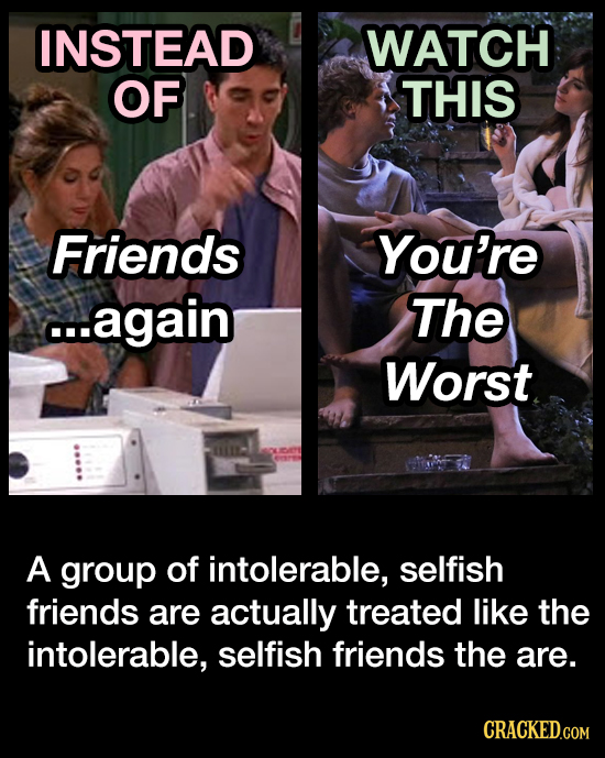 INSTEAD WATCH OF THIS Friends You're ...again The Worst A group of intolerable, selfish friends are actually treated like the intolerable, selfish fri