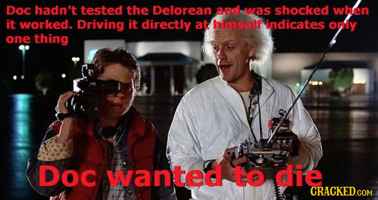 Doc hadn't tested the Delorean and was shocked when it worked. Driving it directly at himself' indicates onily one thing Doc wanted to die CRACKEDGOM
