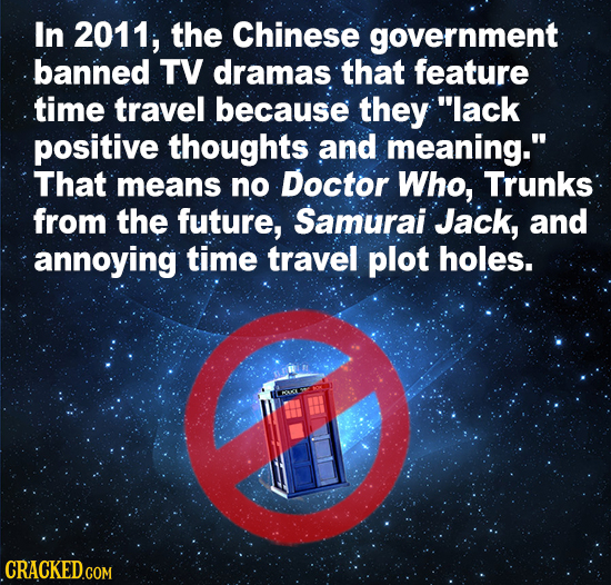 In 2011, the Chinese government banned TV dramas that feature time travel because they lack positive thoughts and meaning. That means no Doctor Who,