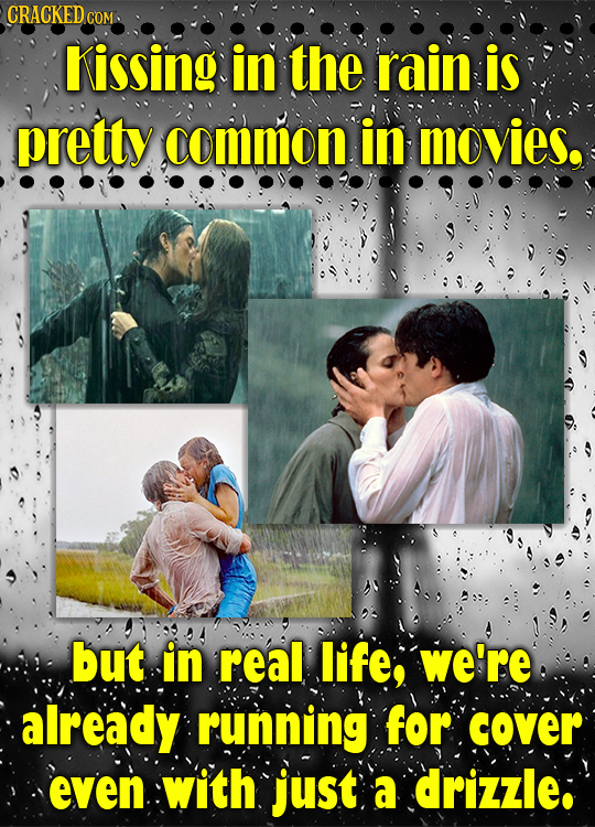 CRACKED.COM Kissing in the rain is pretty common in movies. but in real life, we're already running for cover even with just a drizzle: