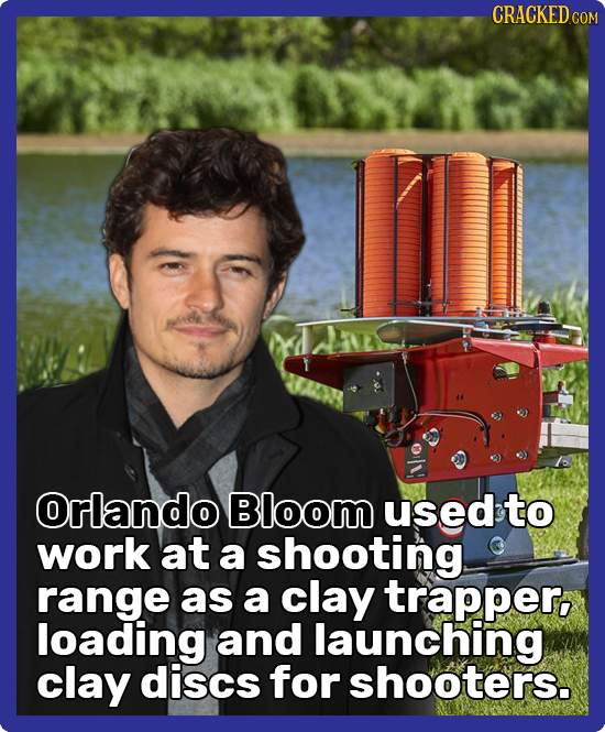 CRACKEDcO Orlando Bloom used to work at a shooting range as a clay trapper, loading and launching clay discs for shooters.