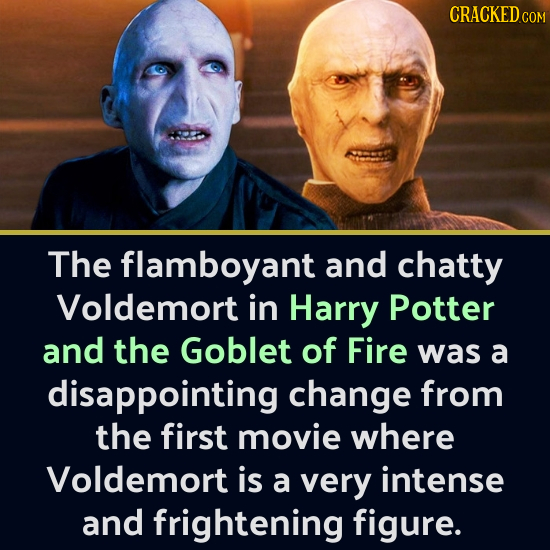 CRACKED CO The flamboyant and chatty Voldemort in Harry Potter and the Goblet of Fire was a disappointing change from the first movie where Voldemort