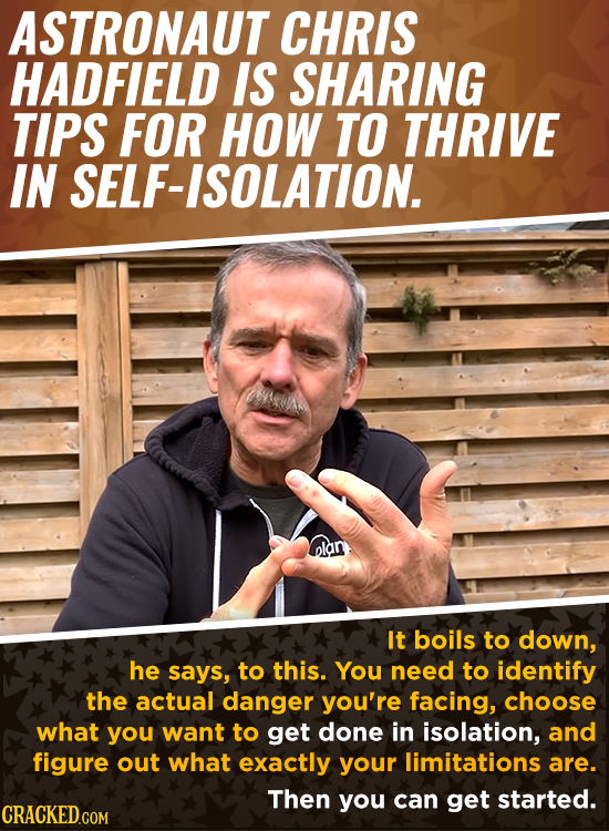 ASTRONAUT CHRIS HADFIELD IS SHARING TIPS FOR HOW TO THRIVE IN SELF-ISOLATION. u nlan It boils to down, he says, to this. You need to identify the actu