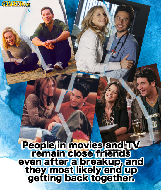 CRACKEDCON O People in movies and TV remain close friends even after a breakup, and they most likely end up getting back together.