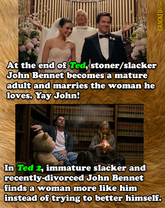 CRACKED COM At the end of Ted, stoner slacker John Bennet becomes a mature adult and marries the woman he loves. Yay John! In Ted 2, immature slacker