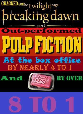 CRACKED.COMhe twilights saga breakingdawn part 2 Outperform PULPFICTION AE the box OFFICE BY NEARLY 4 TO 1 And C103 BY OVER 8TO 1
