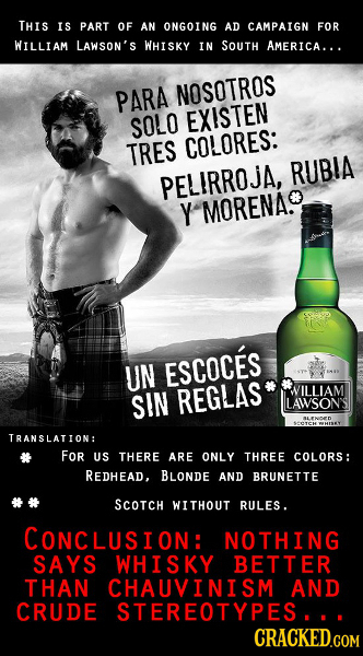 THIS IS PART OF AN ONGOING AD CAMPAIGN FOR WILLIAM LAWSON'S WHISKY IN SOUTH AMERICA... PARA NOSOTROS SOLO EXISTEN TRES COLORES: RUBIA PELIRROjI Y MORE