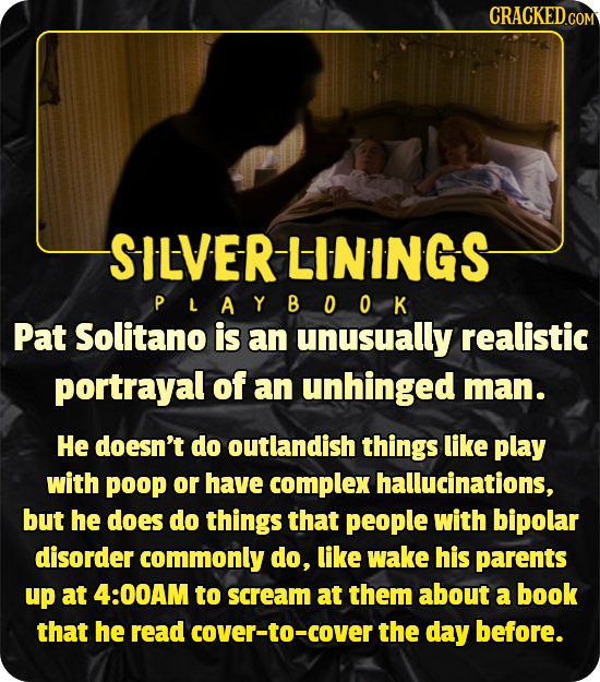CRACKEDco SILVERLININGS PLAYBOOK Pat Solitano is an unusually realistic portrayal of an unhinged man. He doesn't do outlandish things like play with p