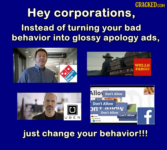 Hey corporations, Instead of turning your bad behavior into glossy apology ads, WELLS FARGO FA KELLS. Domino's Piza Alloy Don't Allow Don't Allow U on