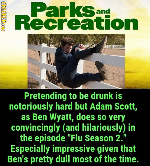 CRACKEDOON Parksrion and Pretending to be drunk is notoriously hard but Adam Scott, as Ben Wyatt, does so very convincingly (and hilariously) in the e