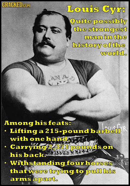 CRACKED C COM Louis Cyr: Quite possibly the strongest man in the history ofthe world. Among his feats: LPsfR Lifting a 15-pound bell with one handa Ca