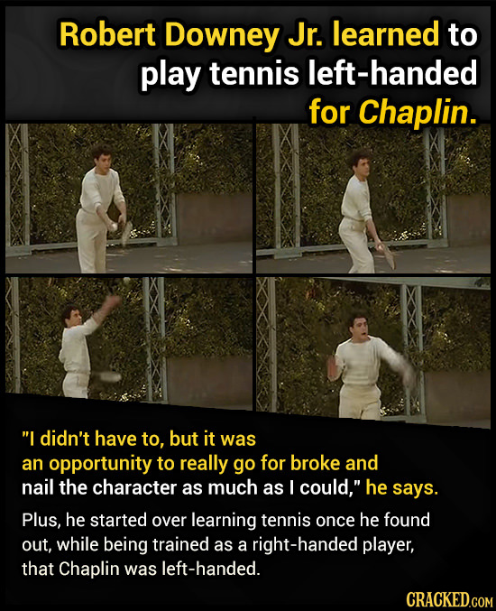 Robert Downey Jr. learned to play tennis left-handed for Chaplin. I didn't have to, but it was an opportunity to really go for broke and nail the cha