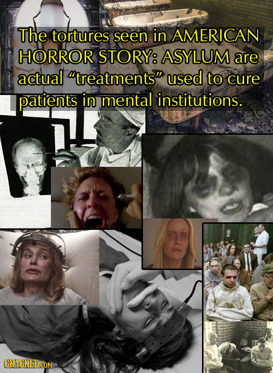 The tortures seen in AMERICAN HORROR STORY: ASYLUM are actual treatments used to cure patients in mental institutions.