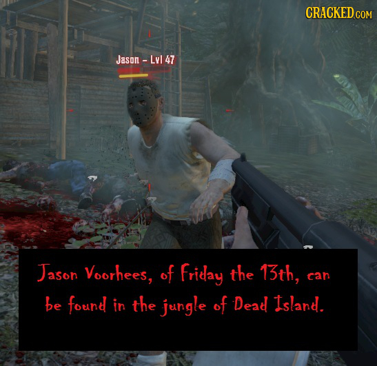 CRACKEDCON Jasan- -Lyl 47 Jason Voorhees, of friday the 13th, can be found in the jungle of Dead Island.