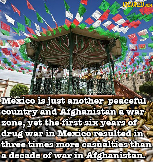 CRACKED COM Mexico is just another peaceful country and Afghanistan a war zone, yet the first six years of drug war in Mexico resulted in three times