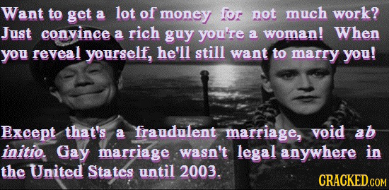 Want to get a lot of money for not much work? Just convince rich a guy you're a woman! When you reveal yourself, he'll still want to marry you! Except