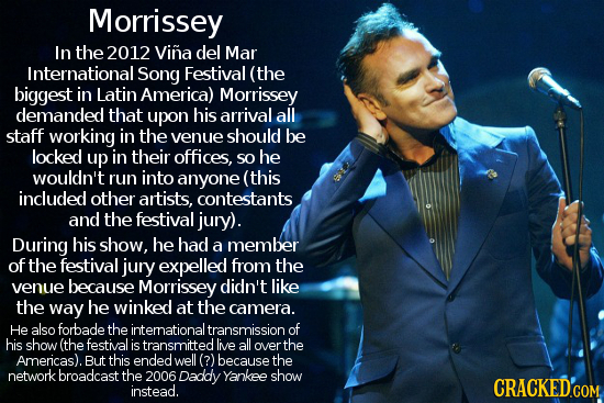 Morrissey In the 2012 Vina del Mar International Song Festival (the biggest in Latin America) Morrissey demanded that upon his arrival all staff worki