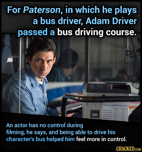 For Paterson, in which he plays a bus driver, Adam Driver passed a bus driving course. EQURED An actor has no control during filming, he says, and bei