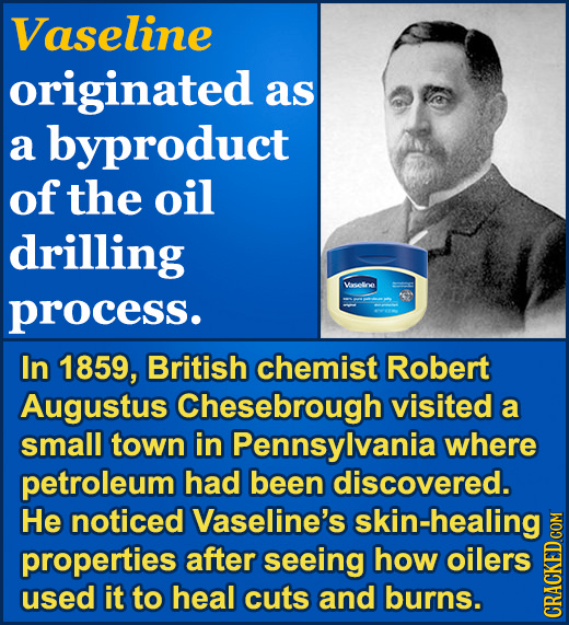 Vaseline originated as a byproduct of the oil drilling Veseloe process. In 1859, British chemist Robert Augustus Chesebrough visited a small town in P