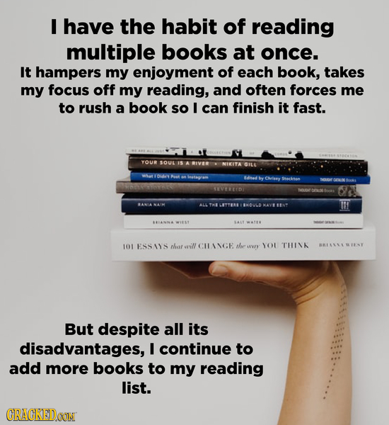 I have the habit of reading multiple books at once. It hampers my enjoyment of each book, takes my focus off my reading, and often forces me to rush a
