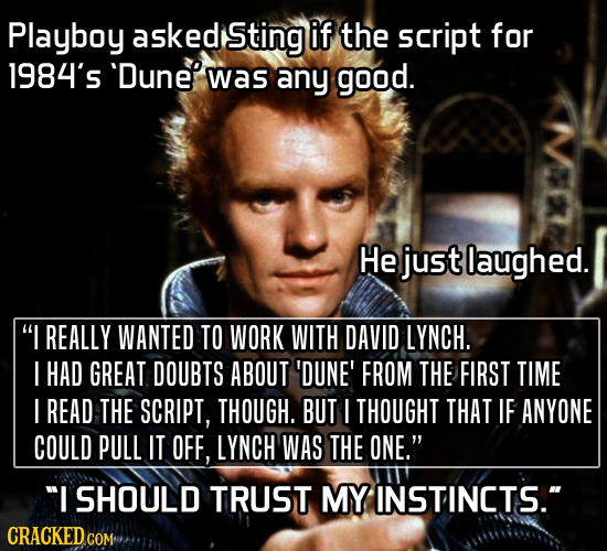 Playboy askedi Sting if the script for 1984's 'Dunee was any good. He just laughed. I REALLY WANTED TO WORK WITH DAVID LYNCH. I HAD GREAT DOUBTS ABOU