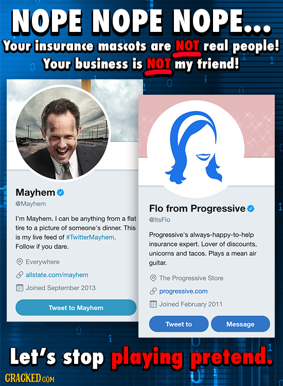 NOPE NOPE NOPE... Your insurance mascots are NOT real people! Your business is NOT O my friend! Mayhem @Mayhem Flo from Progressive I'm Mayhem. L can