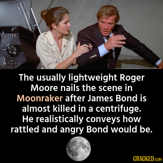 The usually lightweight Roger Moore nails the scene in Moonraker after James Bond is almost killed in a centrifuge. He realistically conveys how rattl