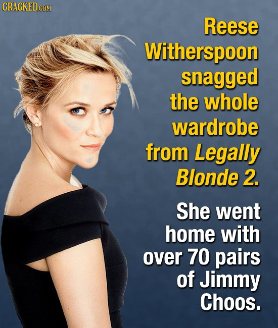 CRACKEDCO Reese Witherspoon snagged the whole wardrobe from Legally Blonde 2. She went home with over 70 pairs of Jimmy Choos.