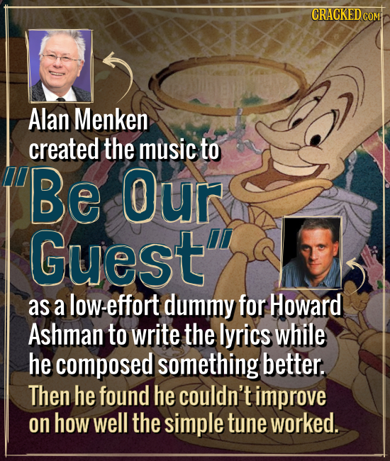 Alan Menken created the music to Be Our Guest as a low-effort dummy for Howard Ashman to write the lyrics while he composed something better. Then he
