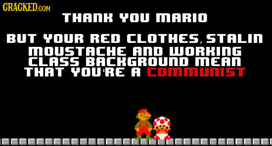 CRACKED.COM THADH YOU MARIO BUT YOUR RED CLOTHES, STALID MOUSTACHE anD WORHING CLASS RACHGRUDIUNIST THAT YOU'RE A