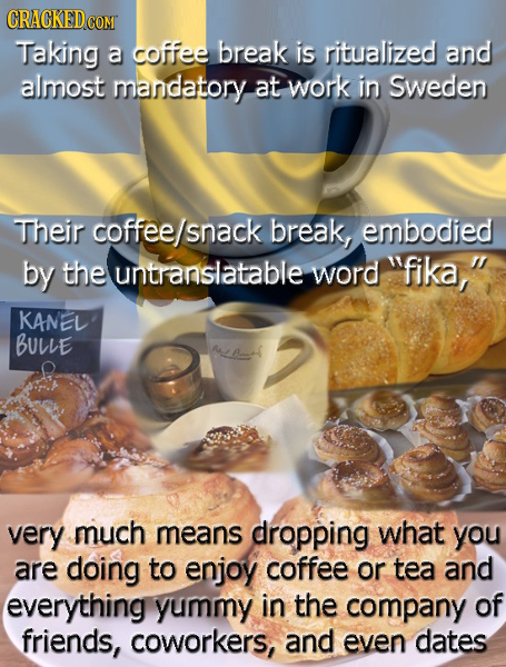 CRACKED COM Taking a coffee break is ritualized and almost mandatory at work in Sweden Their coffee/snack break, embodied by the untranslatable word