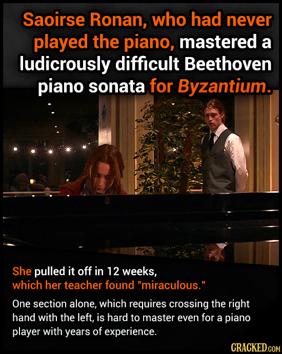 Saoirse Ronan, who had never played the piano, mastered a ludicrously difficult Beethoven piano sonata for Byzantium. She pulled it off in 12 weeks, w