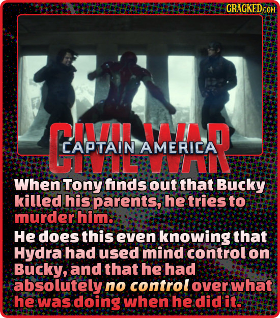 CRACKED CAI JAIA CAPTAIN AMERICA When Tony finds out that Bucky killed his parents, he tries to murder him. He does this even knowing that Hydra had u