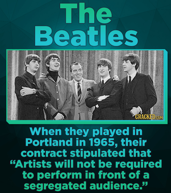 The Beatles CRACKED COM When they played in Portland in 1965, their contract stipulated that Artists will not be required to perform in front of a se