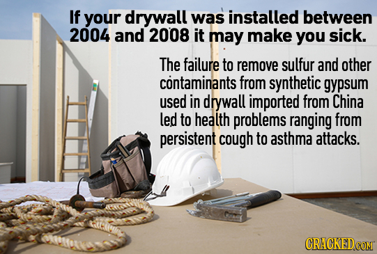 If your drywall was installed between 2004 and 2008 it may make you sick. The failure to remove sulfur and other contaminants from synthetic gyesum us