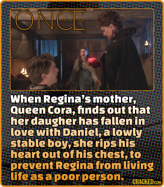 ONCOE U PON TIME When Regina's mother, Queen Cora, finds out that her daugher has fallen in love with Daniel, a lowly stable boy, she rips his heart o