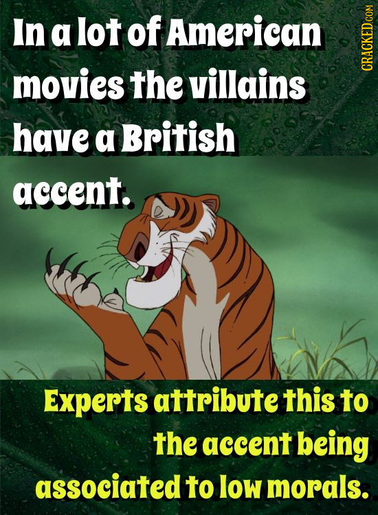 In a lot of American movies the villains CRACKED COM have a British accent. Experts attribute this to the accent being associated to low morals.