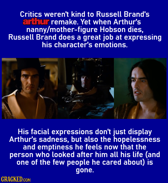 Critics weren't kind to Russell Brand's arthur remake. Yet when Arthur's nanny/mother-figure Hobson dies, Russell Brand does a great job at expressing
