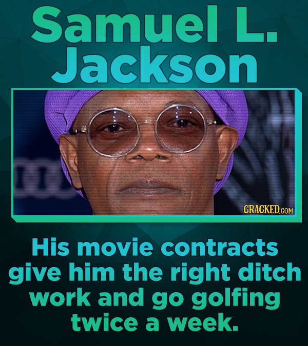 Samuel L. Jackson His movie contracts give him the right ditch work and go golfing twice a week.