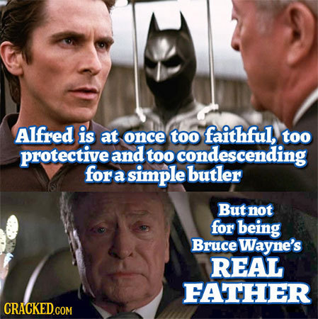 Alfred is at faithful, once too too protective and too condescending for a simple butler But not for being Bruce Wayne's REAL FATHER